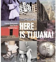 Here is Tijuana, by Fiamma Montezemolo, Rene Peralta and Heriberto Yepez, 2006, London: Black Dog Publishing