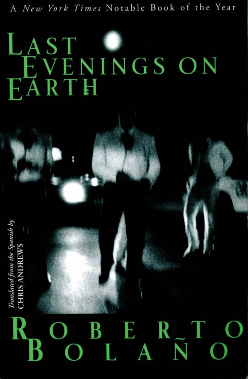 Last Evenings on Earth, stories by Roberto Bolanos, 2006, New York: New Directions